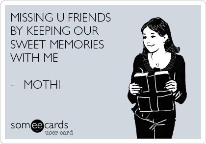 MISSING U FRIENDS  BY KEEPING OUR  SWEET MEMORIES   WITH ME  -   MOTHI