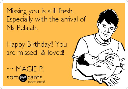 Missing you is still fresh.  Especially with the arrival of  Ms Pelaiah.   Happy Birthday!! You are missed  & loved!    ~~MAGIE P.