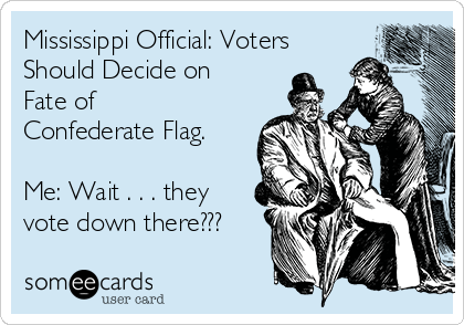 Mississippi Official: Voters Should Decide on Fate of Confederate Flag.  Me: Wait . . . they vote down there???