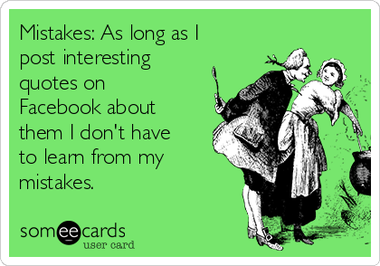 Mistakes: As long as I post interesting quotes on Facebook about them I don't have to learn from my mistakes.