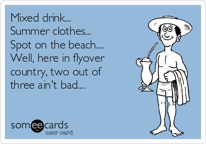 Mixed drink... Summer clothes... Spot on the beach.... Well, here in flyover country, two out of three ain't bad....