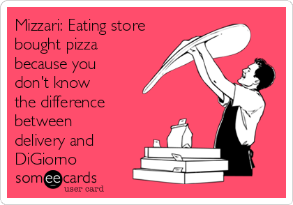 Mizzari: Eating store bought pizza because you don't know the difference between delivery and DiGiorno