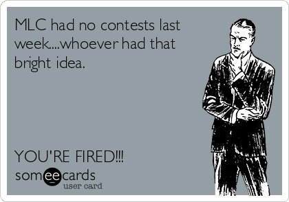 MLC had no contests last week....whoever had that bright idea.     YOU'RE FIRED!!!
