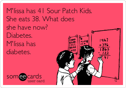 M'lissa has 41 Sour Patch Kids. She eats 38. What does she have now? Diabetes. M'lissa has diabetes.