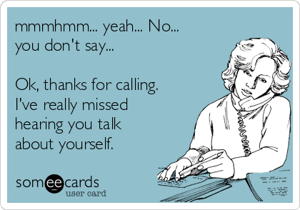 mmmhmm... yeah... No... you don't say...  Ok, thanks for calling. I've really missed hearing you talk about yourself.