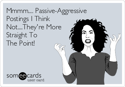 Mmmm.... Passive-Aggressive Postings I Think Not....They're More Straight To The Point!