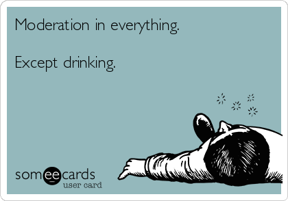 Moderation in everything.  Except drinking.