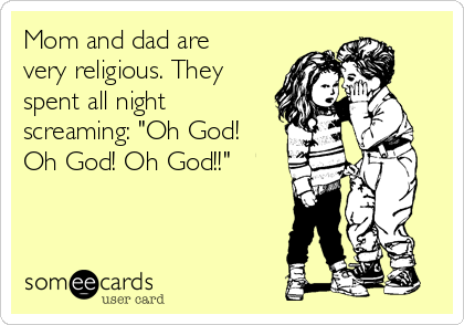 """Mom and dad are very religious. They spent all night screaming: """"Oh God! Oh God! Oh God!!"""""""
