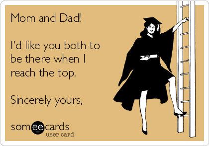 Mom and Dad!  I'd like you both to be there when I reach the top.  Sincerely yours,