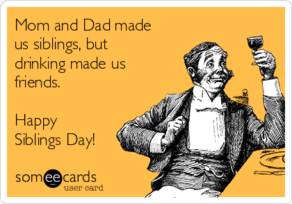 Mom and Dad made us siblings, but drinking made us friends.   Happy Siblings Day!