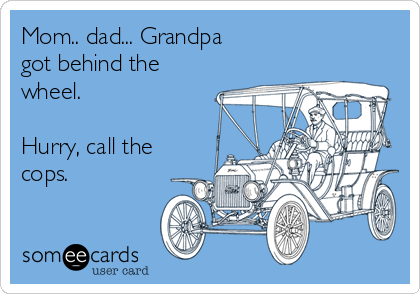 Mom.. dad... Grandpa got behind the wheel.  Hurry, call the cops.