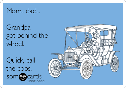Mom.. dad...   Grandpa got behind the wheel.   Quick, call the cops.