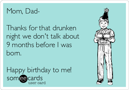 Mom, Dad-   Thanks for that drunken night we don't talk about 9 months before I was born.  Happy birthday to me!