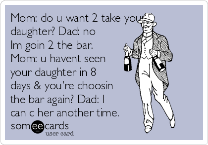 Mom: do u want 2 take your daughter? Dad: no Im goin 2 the bar. Mom: u havent seen your daughter in 8 days & you're choosin the bar again? Dad: I can c her another time.