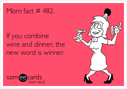 Mom fact # 482.   If you combine wine and dinner, the new word is winner.
