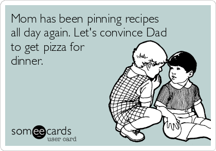 Mom has been pinning recipes all day again. Let's convince Dad to get pizza for dinner.