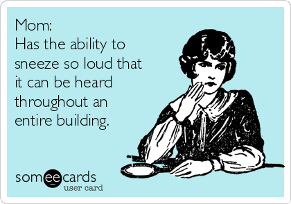 Mom: Has the ability to sneeze so loud that it can be heard throughout an entire building.