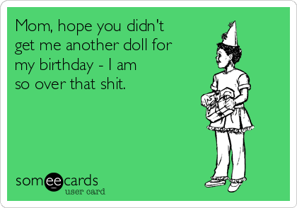 Mom, hope you didn't get me another doll for my birthday - I am so over that shit.