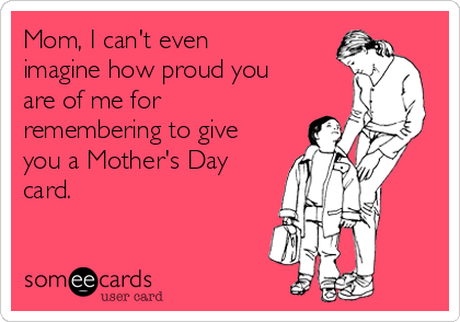 Mom, I can't even imagine how proud you are of me for remembering to give you a Mother's Day card.