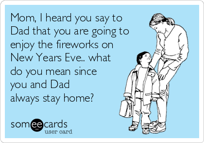 Mom, I heard you say to Dad that you are going to enjoy the fireworks on New Years Eve.. what do you mean since you and Dad always stay home?