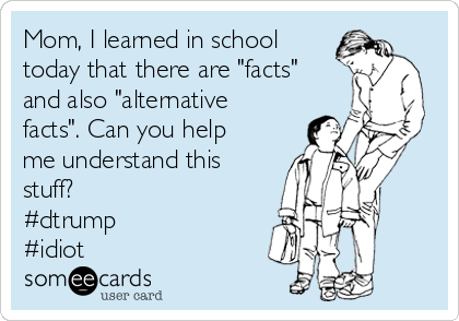 "Mom, I learned in school today that there are ""facts"" and also ""alternative facts"". Can you help me understand this stuff? #dtrump #idiot"