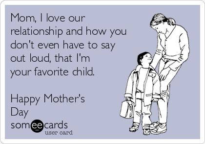 Mom, I love our relationship and how you don't even have to say out loud, that I'm your favorite child.  Happy Mother's Day