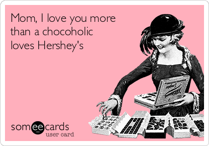 Mom, I love you more  than a chocoholic loves Hershey's
