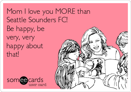 Mom I love you MORE than Seattle Sounders FC! Be happy, be very, very happy about that!