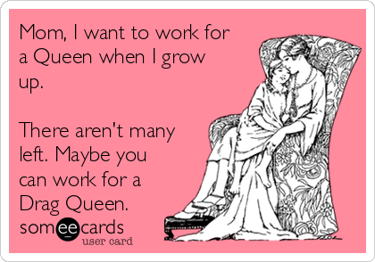Mom, I want to work for a Queen when I grow up.  There aren't many left. Maybe you can work for a Drag Queen.