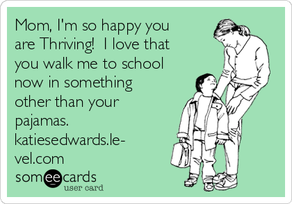 Mom, I'm so happy you are Thriving!  I love that you walk me to school now in something other than your pajamas. katiesedwards.le- vel.com