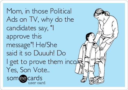 """Mom, in those Political Ads on TV, why do the candidates say, """"I approve this message""""! He/She said it so Duuuh! Do I get to prove them incorrectly?  Yes, Son Vote.."""