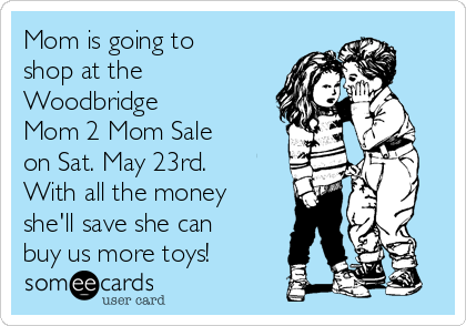 Mom is going to shop at the Woodbridge  Mom 2 Mom Sale  on Sat. May 23rd. With all the money she'll save she can buy us more toys!