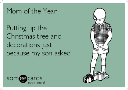 Mom of the Year!    Putting up the Christmas tree and  decorations just because my son asked.