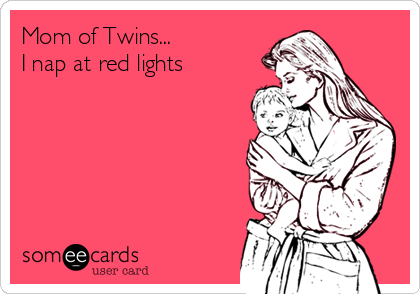 Mom of Twins... I nap at red lights