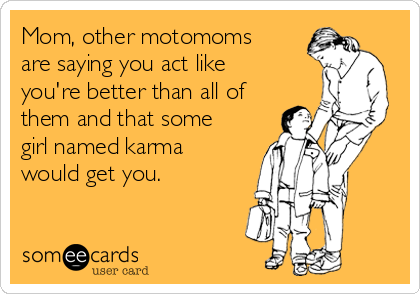 Mom, other motomoms are saying you act like you're better than all of them and that some girl named karma would get you.