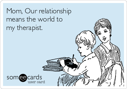 Mom, Our relationship means the world to my therapist.