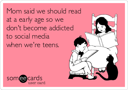 Mom said we should read at a early age so we don't become addicted to social media when we're teens.