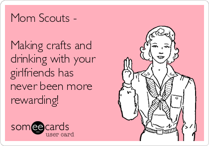 Mom Scouts -   Making crafts and drinking with your girlfriends has never been more rewarding!