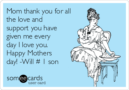 Mom thank you for all the love and support you have given me every day I love you. Happy Mothers day! -Will # 1 son
