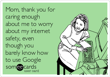Mom, thank you for caring enough about me to worry about my internet safety, even though you barely know how to use Google