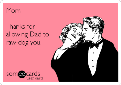 Mom—  Thanks for allowing Dad to raw-dog you.