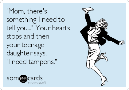 """""""Mom, there's something I need to tell you..."""" Your hearts stops and then your teenage daughter says,  """"I need tampons."""""""
