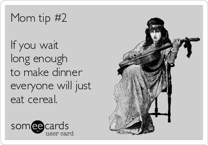 Mom tip #2  If you wait long enough  to make dinner everyone will just eat cereal.