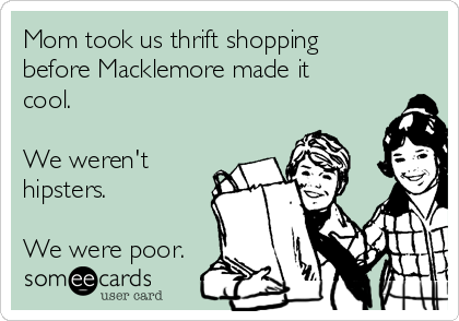 Mom took us thrift shopping before Macklemore made it cool.    We weren't hipsters.  We were poor.