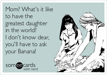 Mom? What's it like to have the greatest daughter in the world?  I don't know dear, you'll have to ask your Banana!