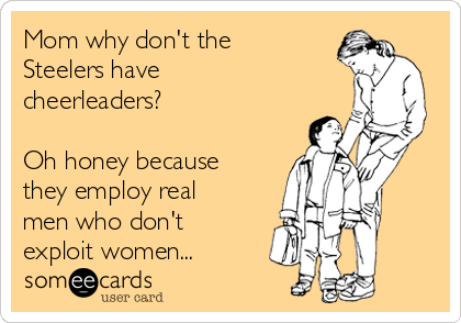 Mom why don't the Steelers have cheerleaders?  Oh honey because they employ real men who don't exploit women...
