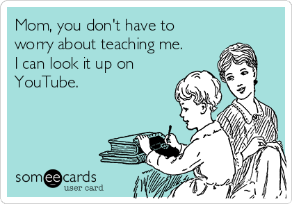 Mom, you don't have to worry about teaching me. I can look it up on YouTube.