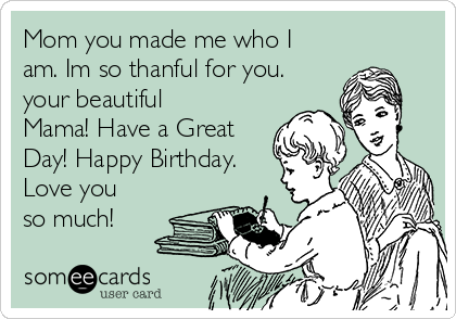 Mom you made me who I am. Im so thanful for you. your beautiful Mama! Have a Great Day! Happy Birthday. Love you so much!