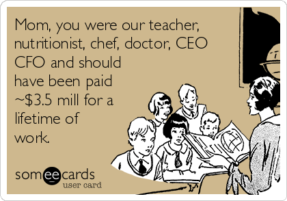 Mom, you were our teacher, nutritionist, chef, doctor, CEO CFO and should have been paid ~$3.5 mill for a lifetime of work.