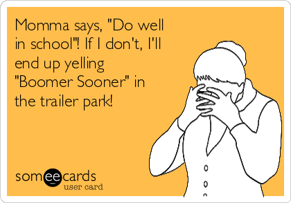 """Momma says, """"Do well in school""""! If I don't, I'll end up yelling """"Boomer Sooner"""" in the trailer park!"""